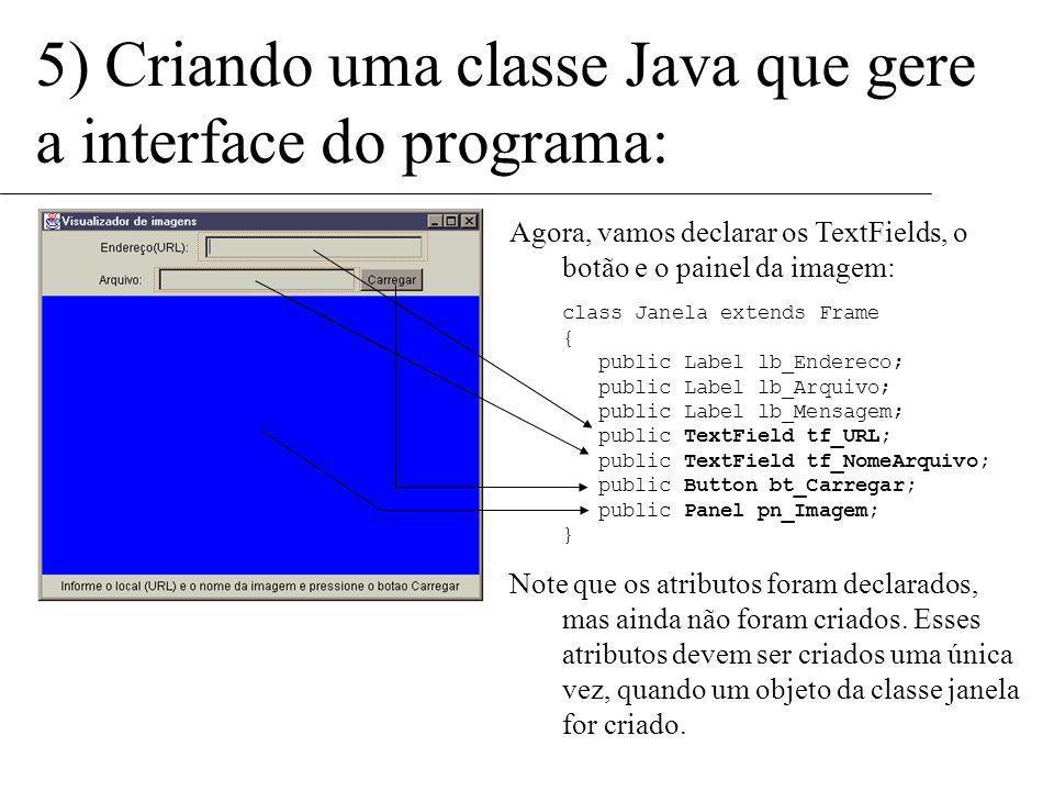 5) Criando uma classe Java que gere a interface do programa: Vamos, portanto, declarar os atributos (variáveis) que nossa janela possui. Cada componen