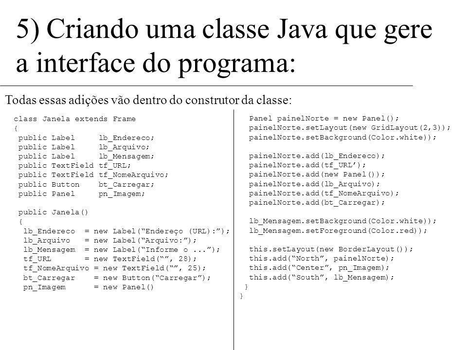 5) Criando uma classe Java que gere a interface do programa: Ficou faltando somente adicionar o painel criado na região norte da janela principal: Nor