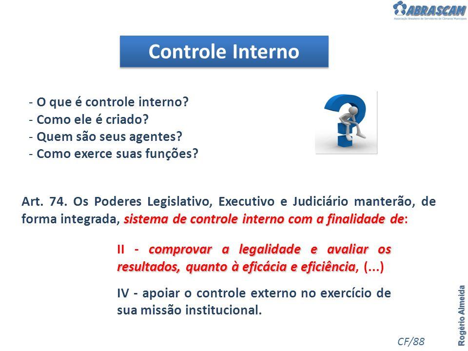 Controle Interno Rogério Almeida - O que é controle interno? - Como ele é criado? - Quem são seus agentes? - Como exerce suas funções? CF/88 sistema d