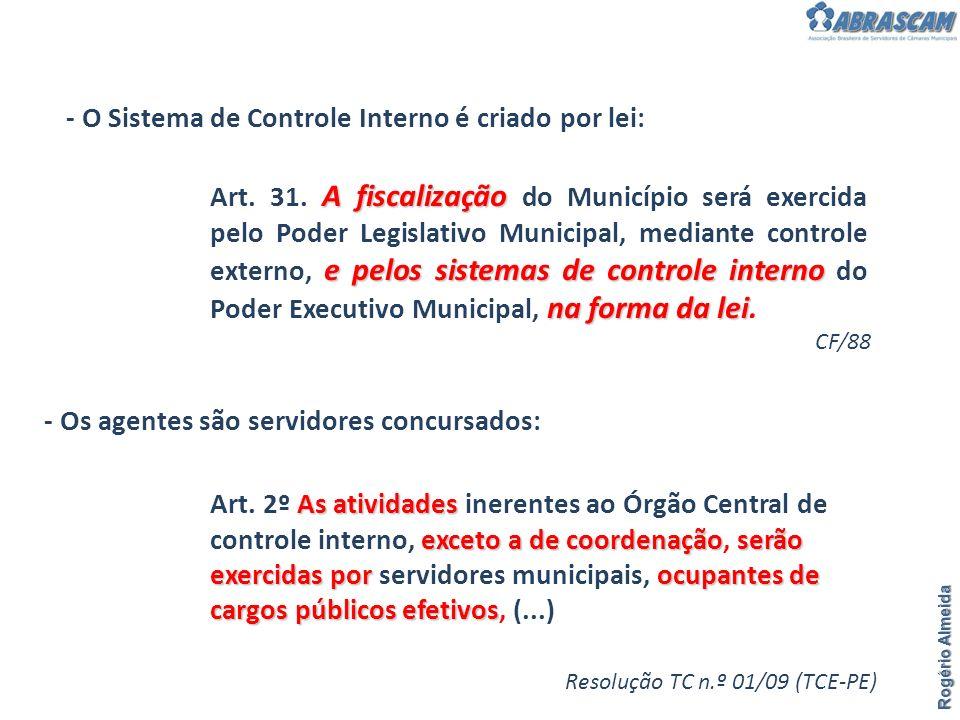 Rogério Almeida - O Sistema de Controle Interno é criado por lei: - Os agentes são servidores concursados: CF/88 Resolução TC n.º 01/09 (TCE-PE) A fis