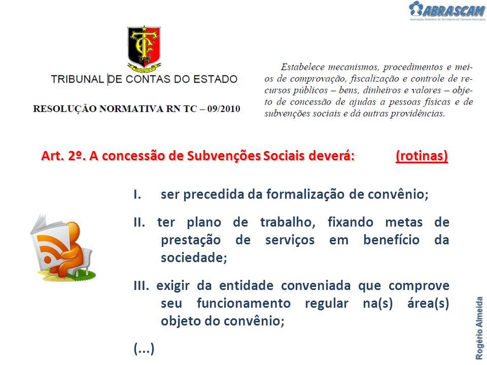 Rogério Almeida Art. 2º. A concessão de Subvenções Sociais deverá: (rotinas) I.ser precedida da formalização de convênio; II. ter plano de trabalho, f