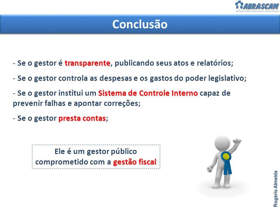 Conclusão Rogério Almeida transparente - Se o gestor é transparente, publicando seus atos e relatórios; - Se o gestor controla as despesas e os gastos