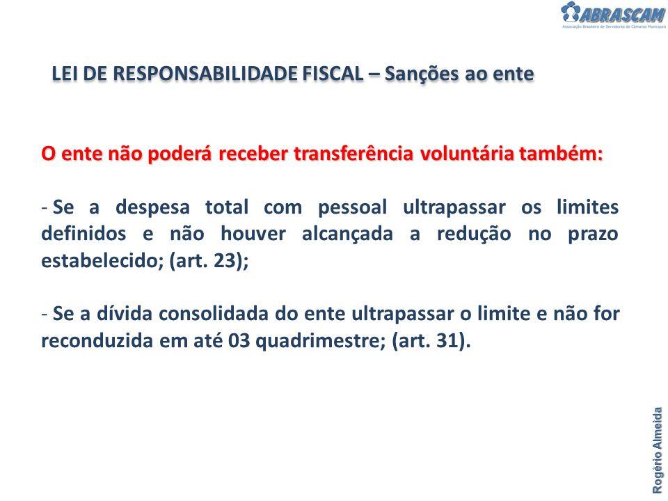 Rogério Almeida LEI DE RESPONSABILIDADE FISCAL – Sanções ao ente O ente não poderá receber transferência voluntária também: - Se a despesa total com p