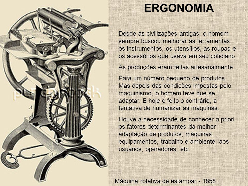 Máquina rotativa de estampar - 1858 ERGONOMIA Desde as civilizações antigas, o homem sempre buscou melhorar as ferramentas, os instrumentos, os utensí