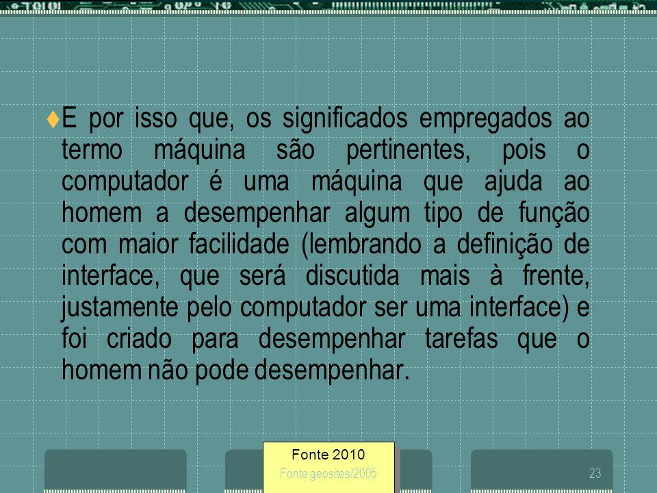 Fonte 2010 Fonte geosites/200523 E por isso que, os significados empregados ao termo máquina são pertinentes, pois o computador é uma máquina que ajud