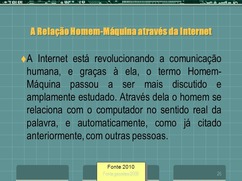Fonte 2010 Fonte geosites/200526 A Relação Homem-Máquina através da Internet A Internet está revolucionando a comunicação humana, e graças à ela, o te