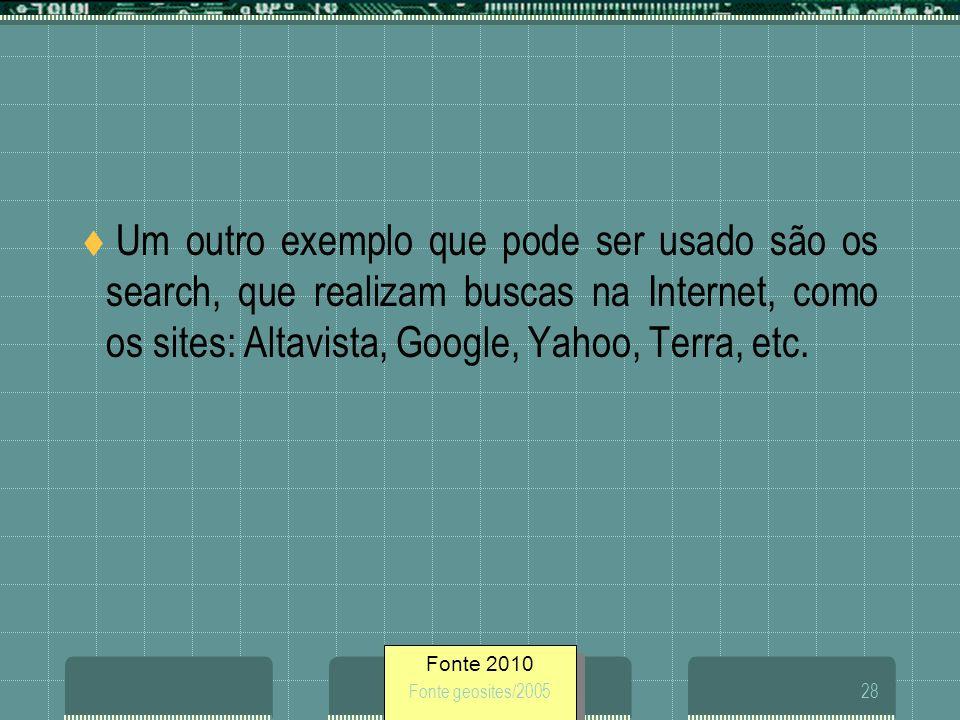 Fonte 2010 Fonte geosites/200528 Um outro exemplo que pode ser usado são os search, que realizam buscas na Internet, como os sites: Altavista, Google,