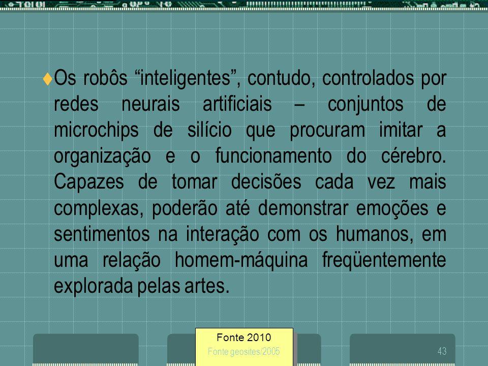 Fonte 2010 Fonte geosites/200543 Os robôs inteligentes, contudo, controlados por redes neurais artificiais – conjuntos de microchips de silício que pr