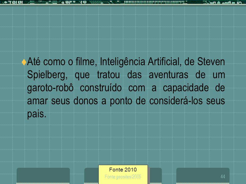 Fonte 2010 Fonte geosites/200544 Até como o filme, Inteligência Artificial, de Steven Spielberg, que tratou das aventuras de um garoto-robô construído
