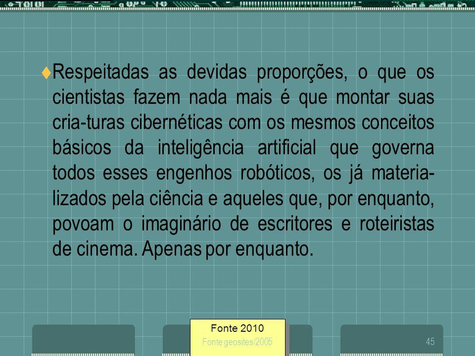 Fonte 2010 Fonte geosites/200545 Respeitadas as devidas proporções, o que os cientistas fazem nada mais é que montar suas cria-turas cibernéticas com