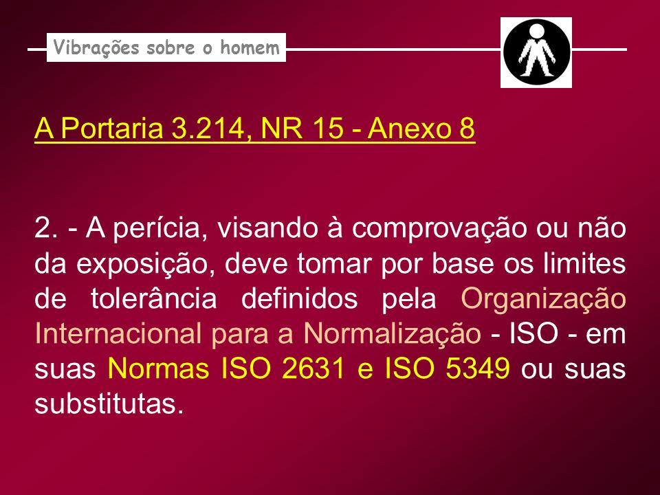 A Portaria 3.214, NR 15 - Anexo 8 Vibrações sobre o homem 2. - A perícia, visando à comprovação ou não da exposição, deve tomar por base os limites de