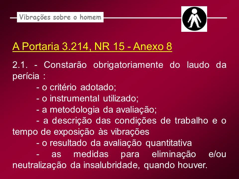 A Portaria 3.214, NR 15 - Anexo 8 Vibrações sobre o homem 2.1. - Constarão obrigatoriamente do laudo da perícia : - o critério adotado; - o instrument