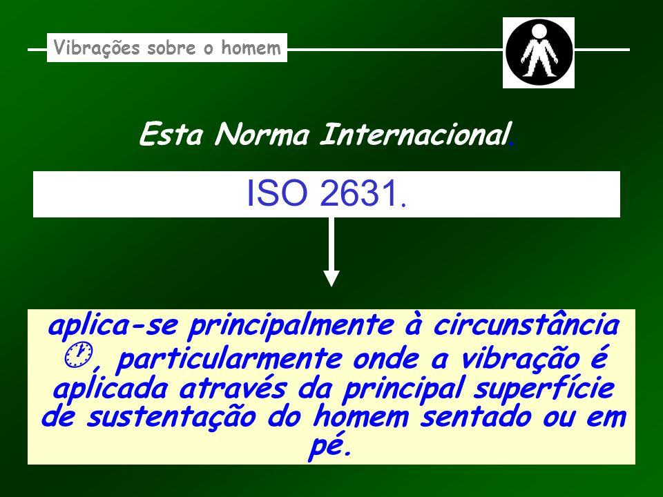 Esta Norma Internacional. Vibrações sobre o homem aplica-se principalmente à circunstância, particularmente onde a vibração é aplicada através da prin