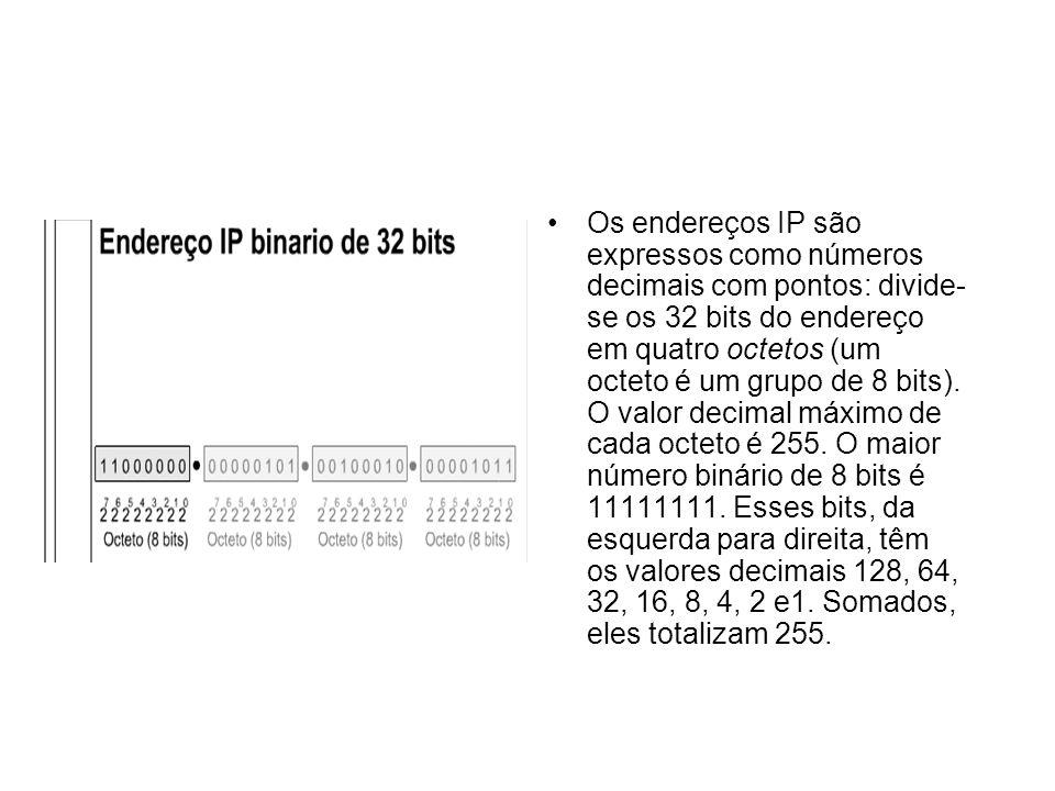 Os endereços IP são expressos como números decimais com pontos: divide- se os 32 bits do endereço em quatro octetos (um octeto é um grupo de 8 bits).
