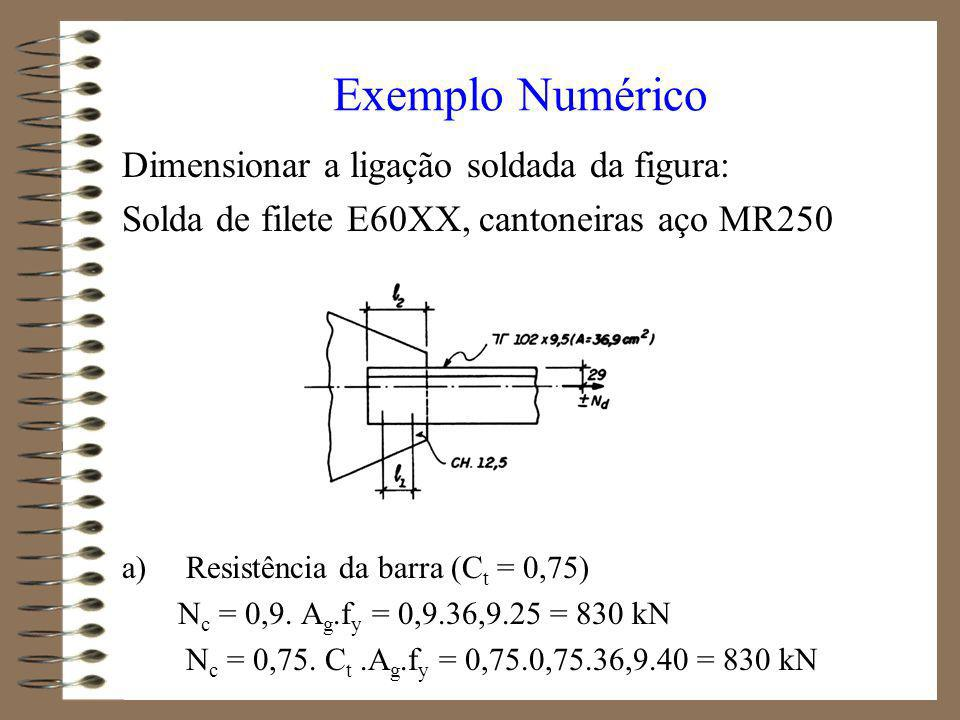 b) Resistência da solda espessura da solda t max = 12,5 mm (chapa de extremidade) t min = 9,5 mm (aba da cantoneira) d > 5,0 mm comprimento da solda (diferentes para dar equilíbrio à ligação devido à sua excentricidade em relação ao eixo do c.g.