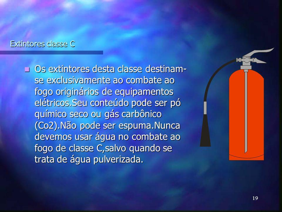 19 Extintores classe C Os extintores desta classe destinam- se exclusivamente ao combate ao fogo originários de equipamentos elétricos.Seu conteúdo pode ser pó químico seco ou gás carbônico (Co2).Não pode ser espuma.Nunca devemos usar água no combate ao fogo de classe C,salvo quando se trata de água pulverizada.