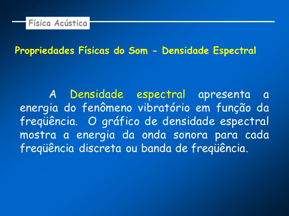 Propriedades Físicas do Som - Densidade Espectral A Densidade espectral apresenta a energia do fenômeno vibratório em função da freqüência. O gráfico