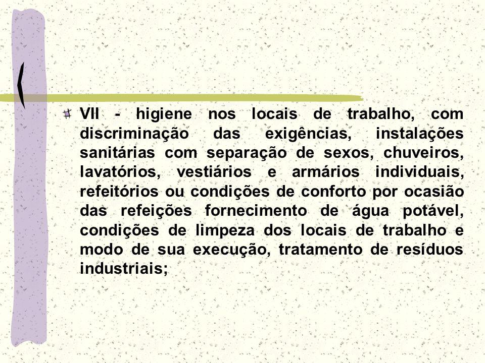 VII - higiene nos locais de trabalho, com discriminação das exigências, instalações sanitárias com separação de sexos, chuveiros, lavatórios, vestiári
