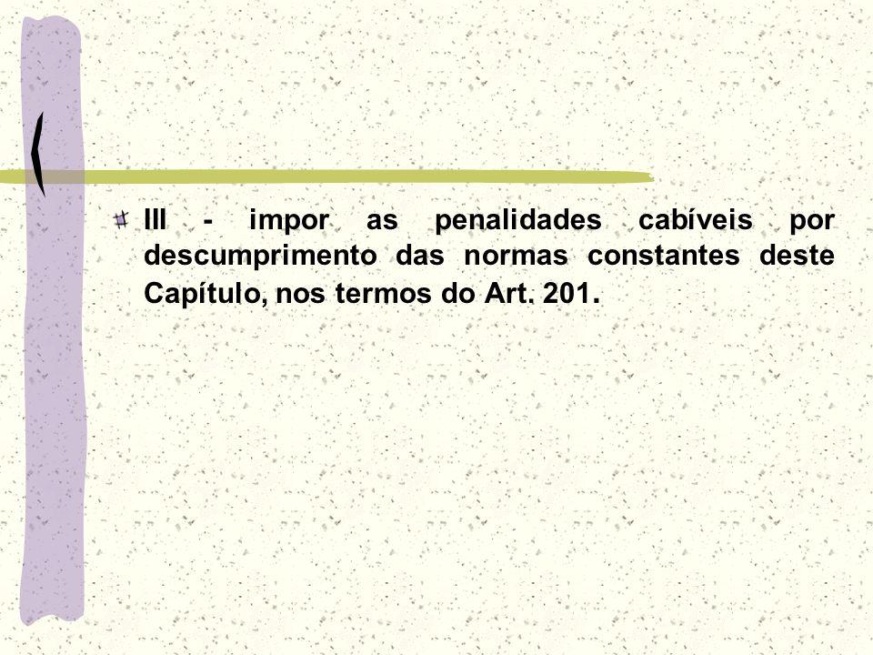 III - impor as penalidades cabíveis por descumprimento das normas constantes deste Capítulo, nos termos do Art. 201.
