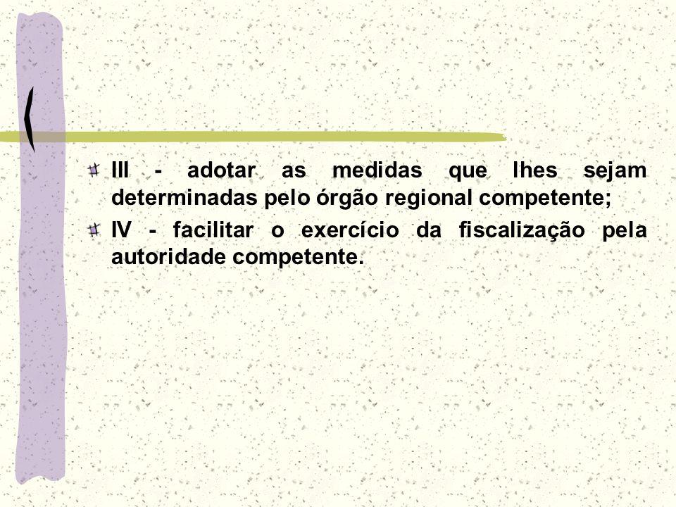 III - adotar as medidas que lhes sejam determinadas pelo órgão regional competente; IV - facilitar o exercício da fiscalização pela autoridade compete