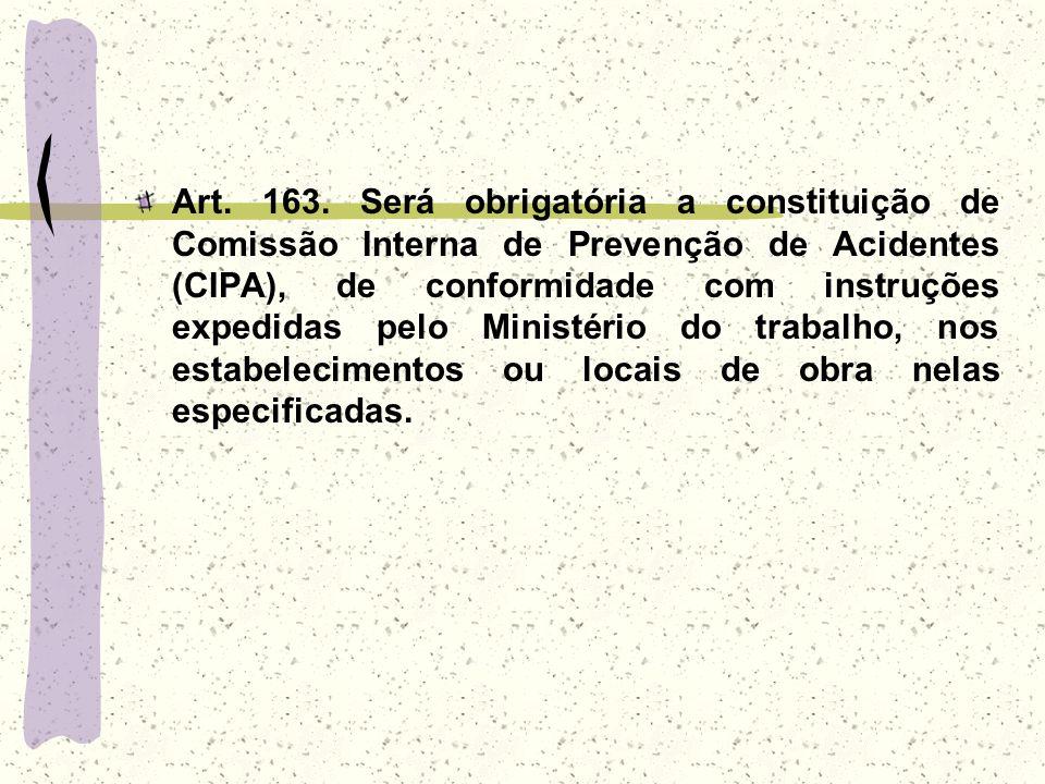 Art. 163. Será obrigatória a constituição de Comissão Interna de Prevenção de Acidentes (CIPA), de conformidade com instruções expedidas pelo Ministér