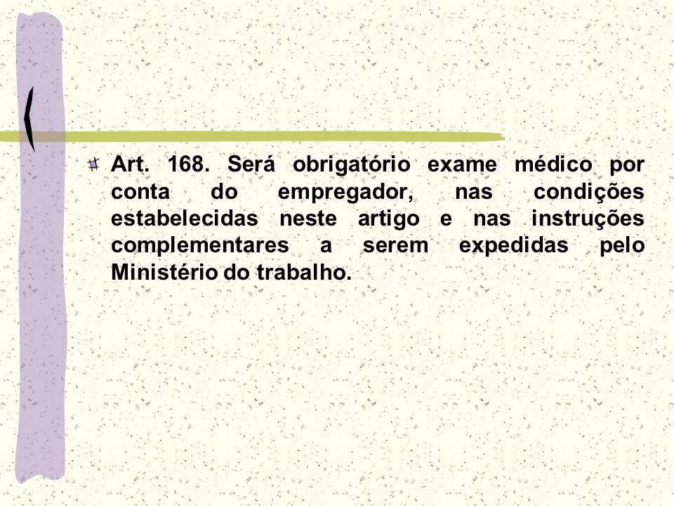 Art. 168. Será obrigatório exame médico por conta do empregador, nas condições estabelecidas neste artigo e nas instruções complementares a serem expe