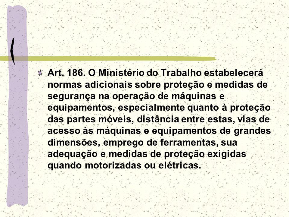 Art. 186. O Ministério do Trabalho estabelecerá normas adicionais sobre proteção e medidas de segurança na operação de máquinas e equipamentos, especi