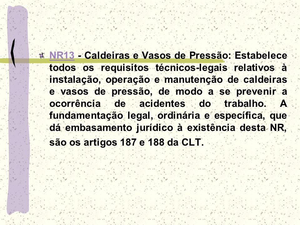 NR13NR13 - Caldeiras e Vasos de Pressão: Estabelece todos os requisitos técnicos-legais relativos à instalação, operação e manutenção de caldeiras e v