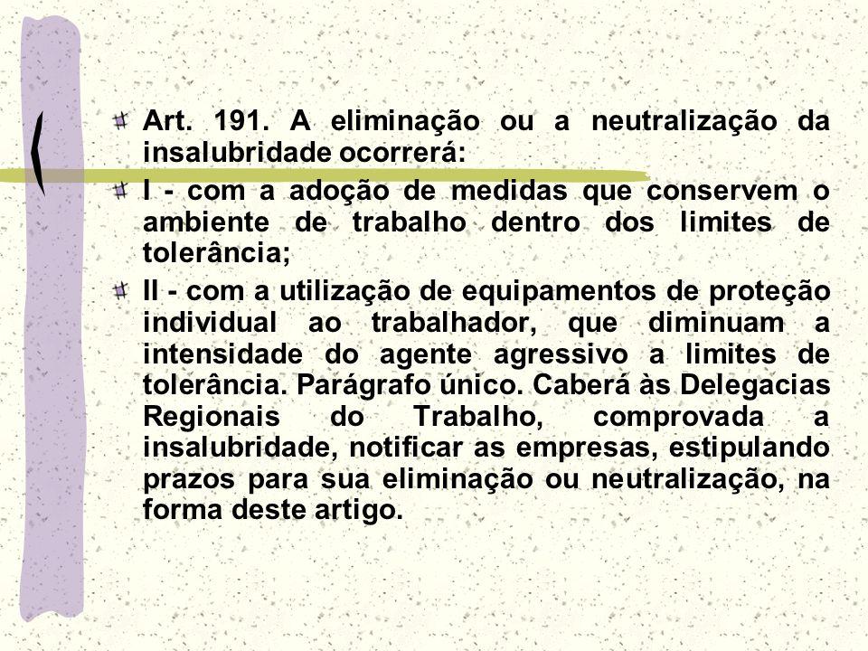 Art. 191. A eliminação ou a neutralização da insalubridade ocorrerá: I - com a adoção de medidas que conservem o ambiente de trabalho dentro dos limit