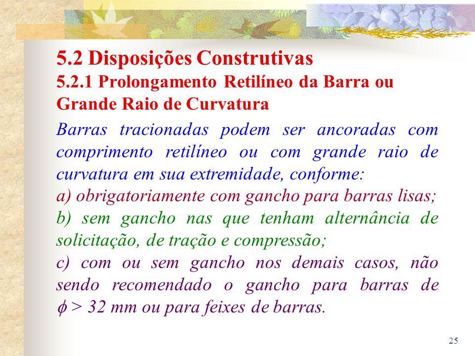 25 5.2 Disposições Construtivas 5.2.1 Prolongamento Retilíneo da Barra ou Grande Raio de Curvatura Barras tracionadas podem ser ancoradas com comprime