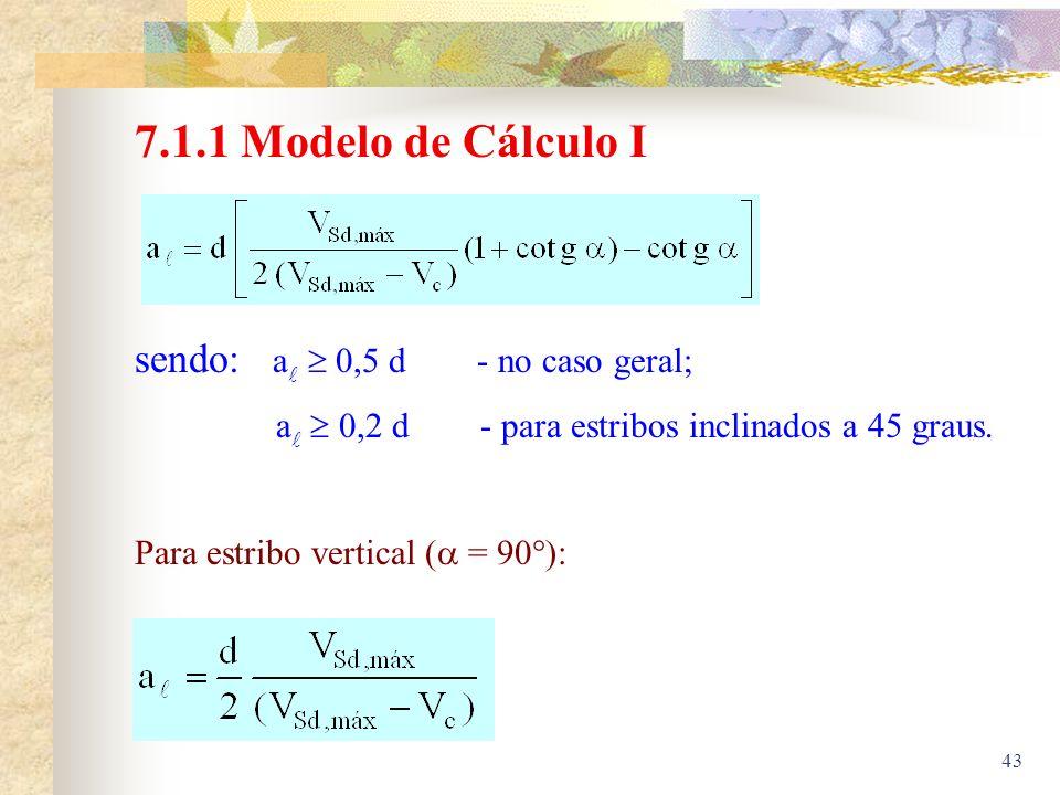 43 7.1.1 Modelo de Cálculo I sendo: a 0,5 d - no caso geral; a 0,2 d - para estribos inclinados a 45 graus. Para estribo vertical ( = 90 ):