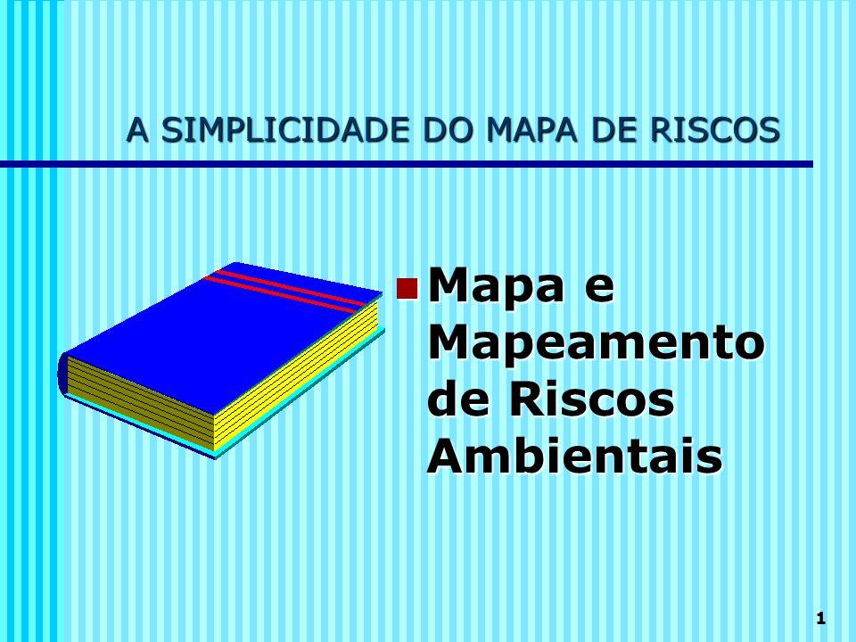 1 A SIMPLICIDADE DO MAPA DE RISCOS Mapa e Mapeamento de Riscos Ambientais Mapa e Mapeamento de Riscos Ambientais