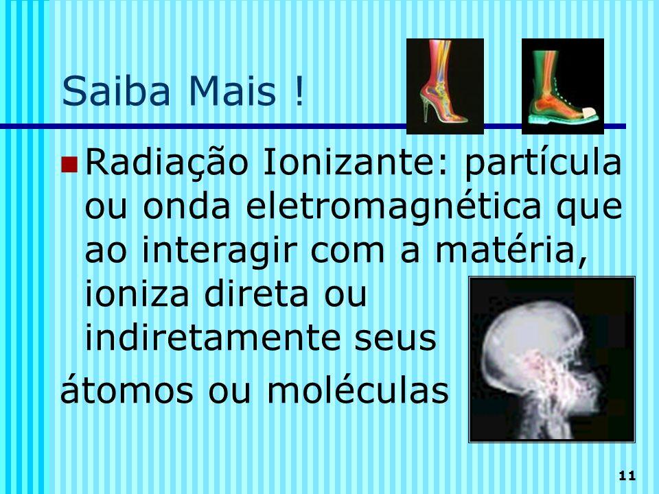 11 Saiba Mais ! Radiação Ionizante: partícula ou onda eletromagnética que ao interagir com a matéria, ioniza direta ou indiretamente seus átomos ou mo