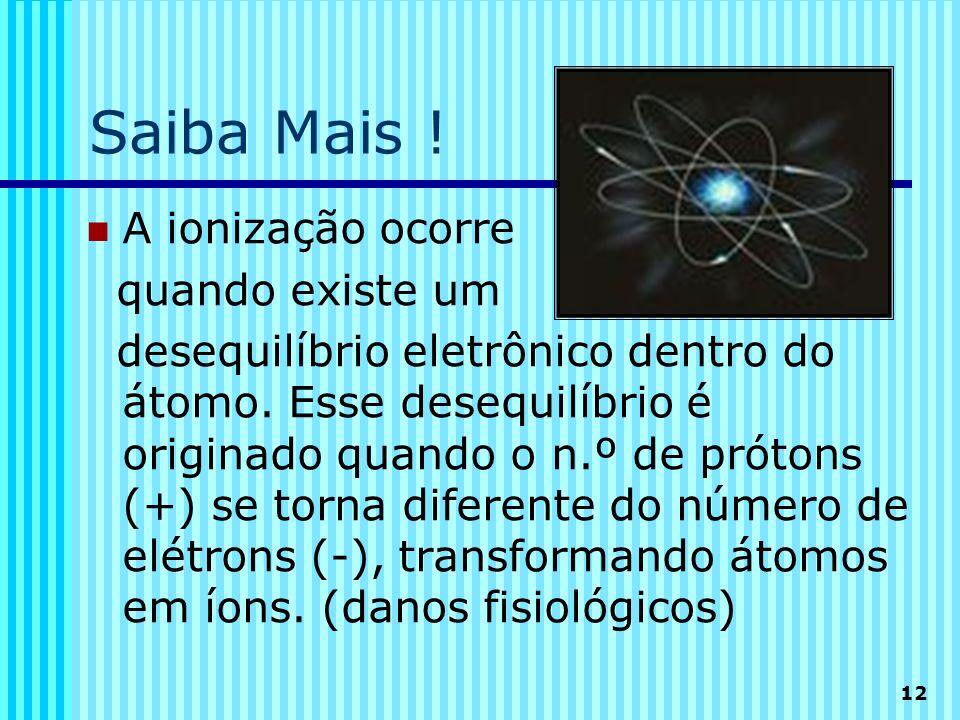 12 Saiba Mais ! A ionização ocorre quando existe um desequilíbrio eletrônico dentro do átomo. Esse desequilíbrio é originado quando o n.º de prótons (
