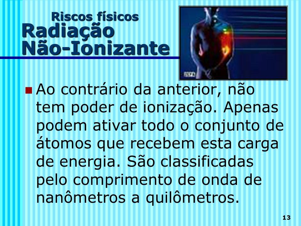 13 Riscos físicos Radiação Não-Ionizante Ao contrário da anterior, não tem poder de ionização. Apenas podem ativar todo o conjunto de átomos que receb