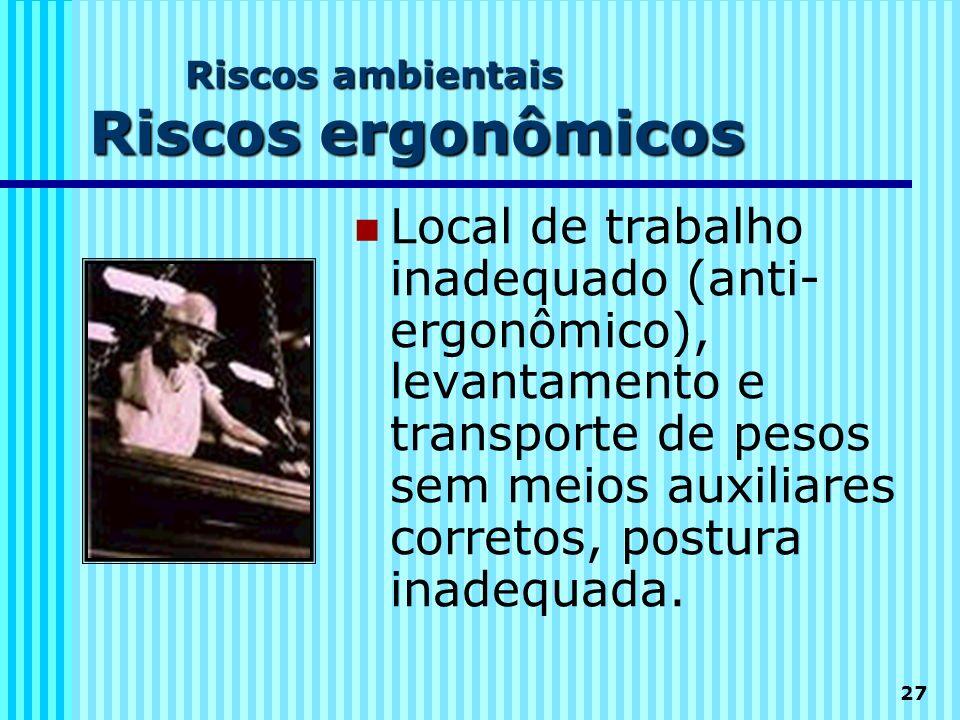 27 Riscos ambientais Riscos ergonômicos Local de trabalho inadequado (anti- ergonômico), levantamento e transporte de pesos sem meios auxiliares corre