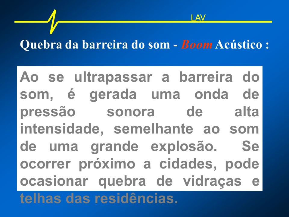 Quebra da barreira do som - Boom Acústico : Ao se ultrapassar a barreira do som, é gerada uma onda de pressão sonora de alta intensidade, semelhante a