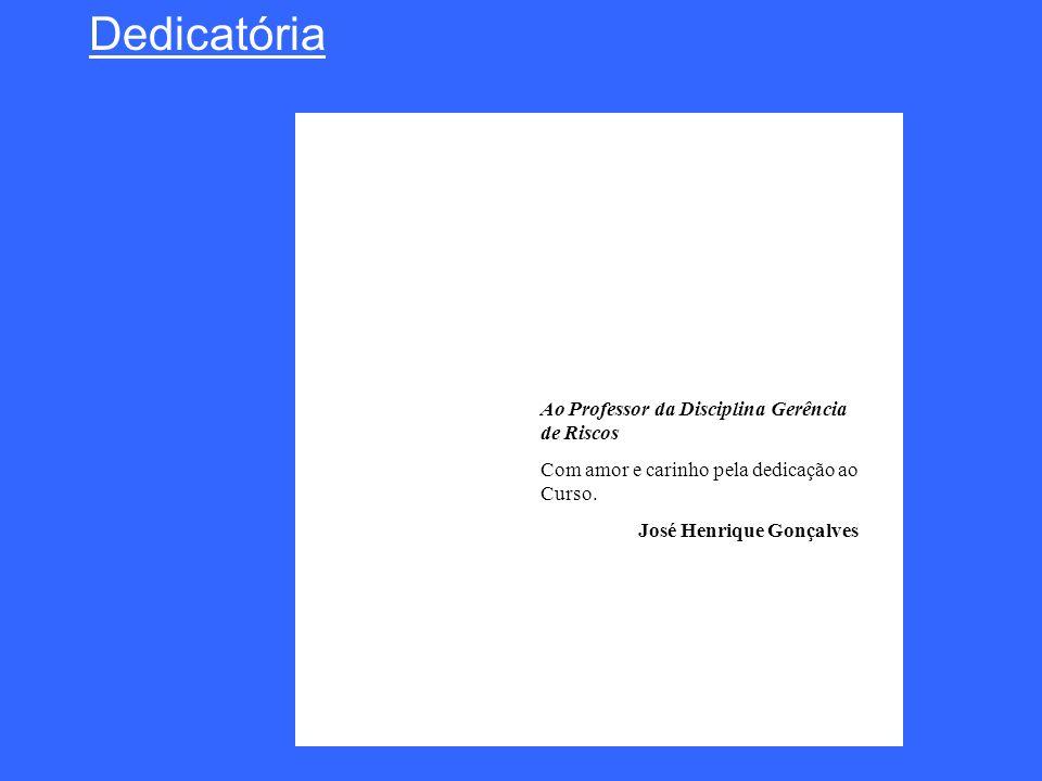 Dedicatória Ao Professor da Disciplina Gerência de Riscos Com amor e carinho pela dedicação ao Curso. José Henrique Gonçalves