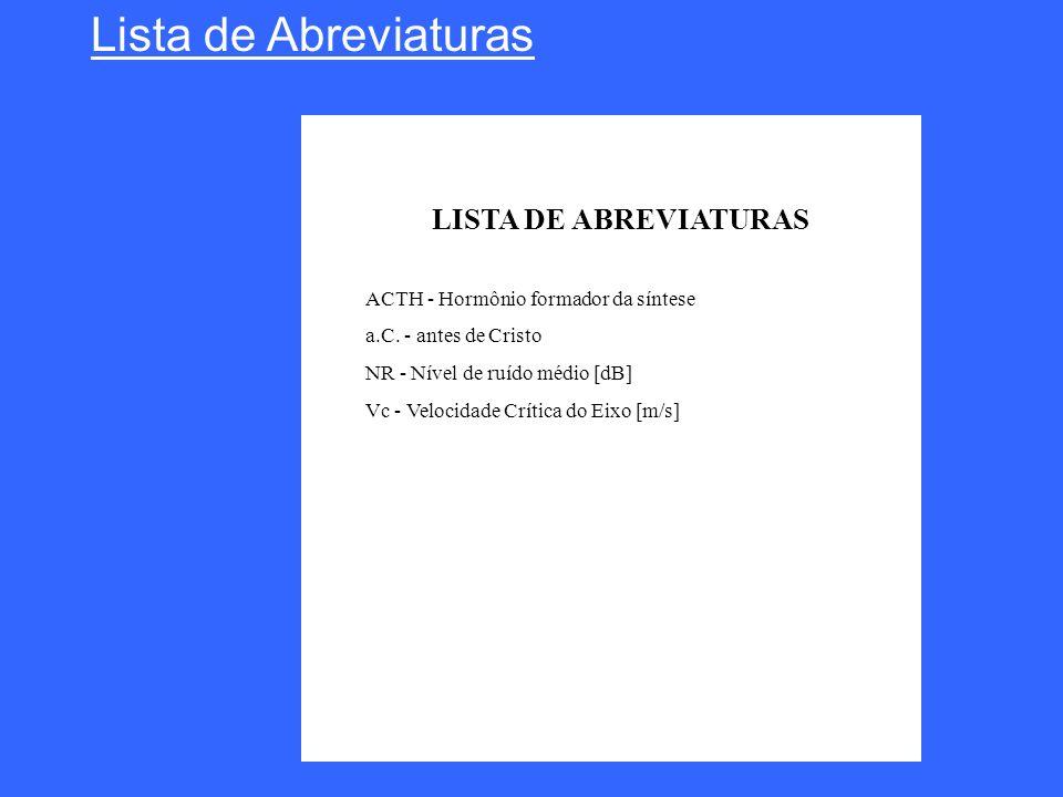 Lista de Abreviaturas LISTA DE ABREVIATURAS ACTH - Hormônio formador da síntese a.C. - antes de Cristo NR - Nível de ruído médio [dB] Vc - Velocidade