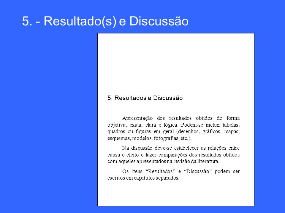 5. - Resultado(s) e Discussão 5. Resultados e Discussão Apresentação dos resultados obtidos de forma objetiva, exata, clara e lógica. Podem-se incluir