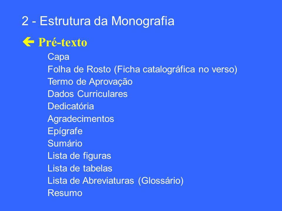 2 - Estrutura da Monografia Pré-texto Capa Folha de Rosto (Ficha catalográfica no verso) Termo de Aprovação Dados Curriculares Dedicatória Agradecimen