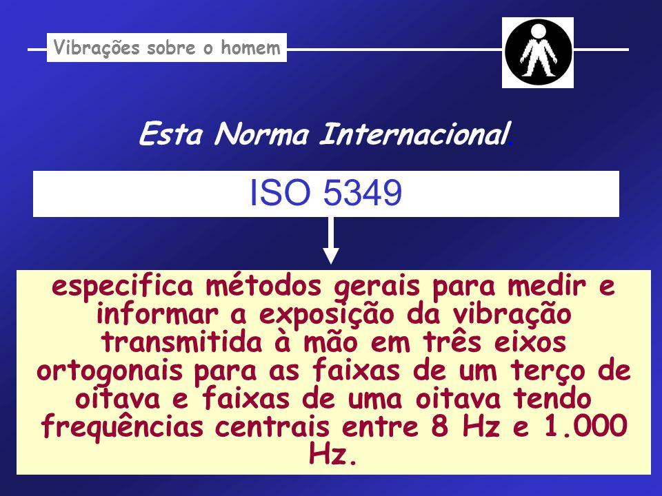 Vibrações sobre o homem Esta Norma Internacional especifica os limites temporários de exposição para a vibração transmitida à mão na amplitude de frequência de 8 a 1.000 Hz ISO 2631 : Objetivo: