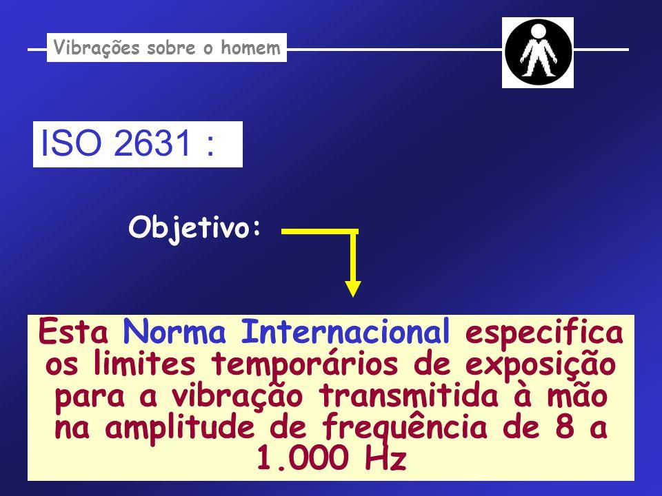Vibrações sobre o homem Esta Norma Internacional especifica os limites temporários de exposição para a vibração transmitida à mão na amplitude de freq