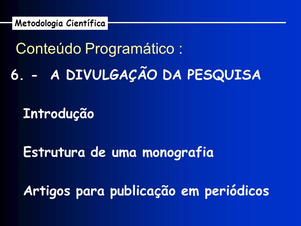 6. - A DIVULGAÇÃO DA PESQUISA Introdução Estrutura de uma monografia Artigos para publicação em periódicos Conteúdo Programático : Metodologia Científ