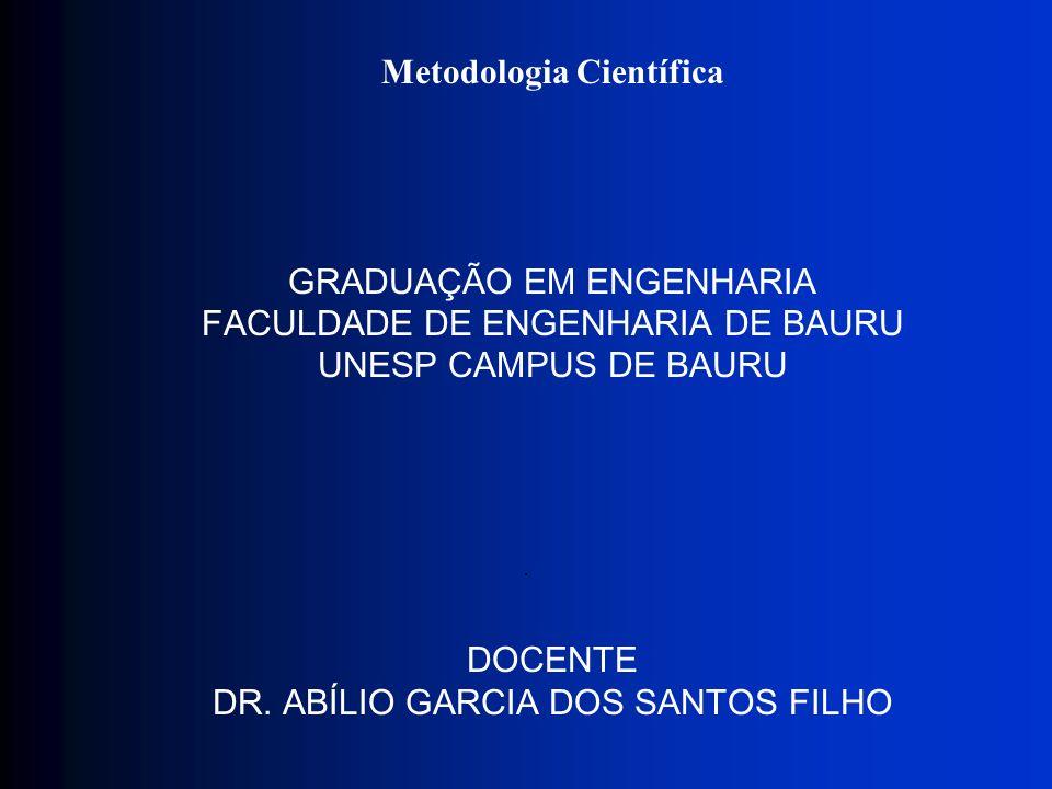 Metodologia Científica GRADUAÇÃO EM ENGENHARIA FACULDADE DE ENGENHARIA DE BAURU UNESP CAMPUS DE BAURU DOCENTE DR. ABÍLIO GARCIA DOS SANTOS FILHO.