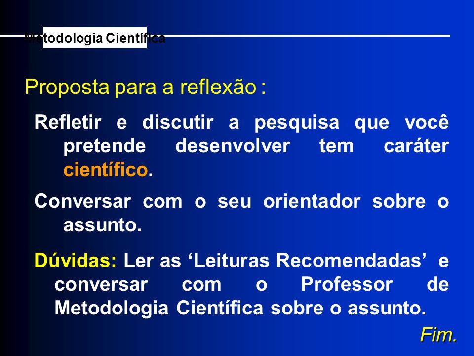 Proposta para a reflexão : Metodologia Científica Refletir e discutir a pesquisa que você pretende desenvolver tem caráter científico. Conversar com o