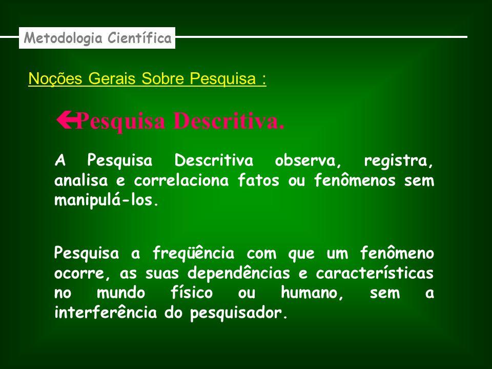 Noções Gerais Sobre Pesquisa : Descritiva. Metodologia Científica A Pesquisa Descritiva observa, registra, analisa e correlaciona fatos ou fenômenos s