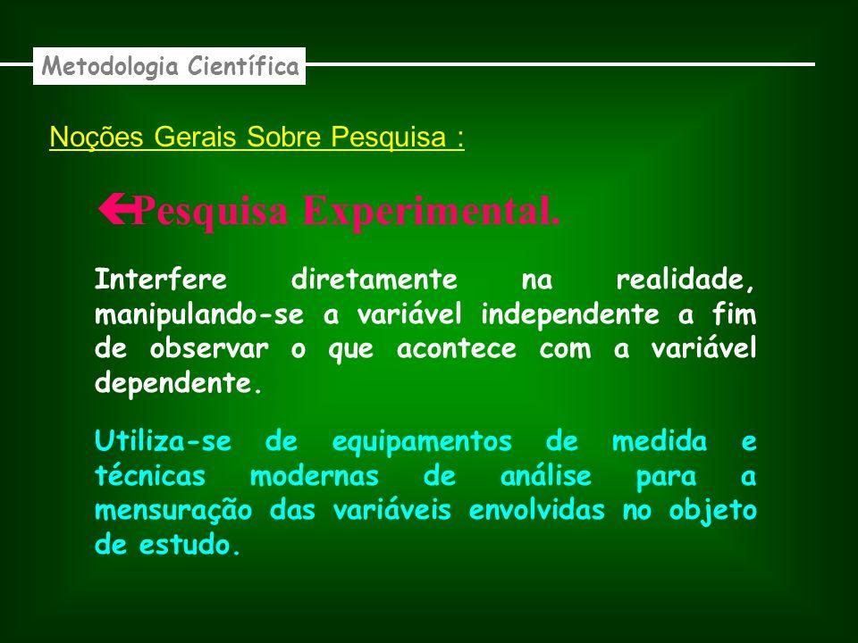 Noções Gerais Sobre Pesquisa : Experimental. Metodologia Científica Interfere diretamente na realidade, manipulando-se a variável independente a fim d