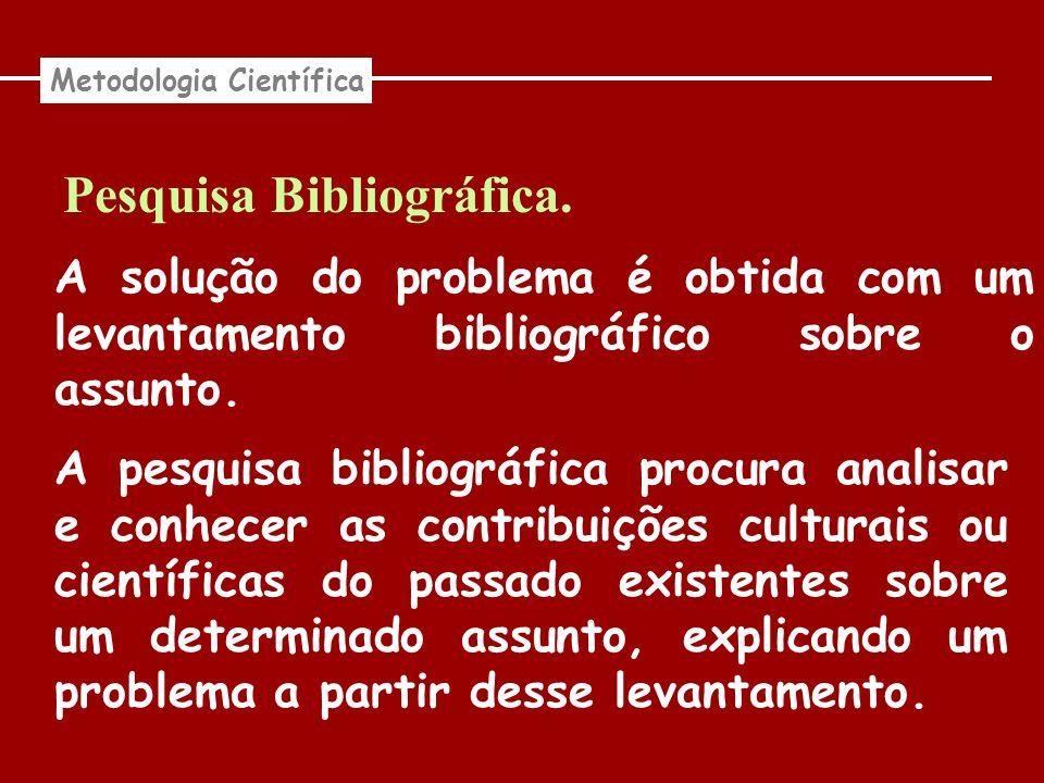 Pesquisa Bibliográfica. Metodologia Científica A solução do problema é obtida com um levantamento bibliográfico sobre o assunto. A pesquisa bibliográf