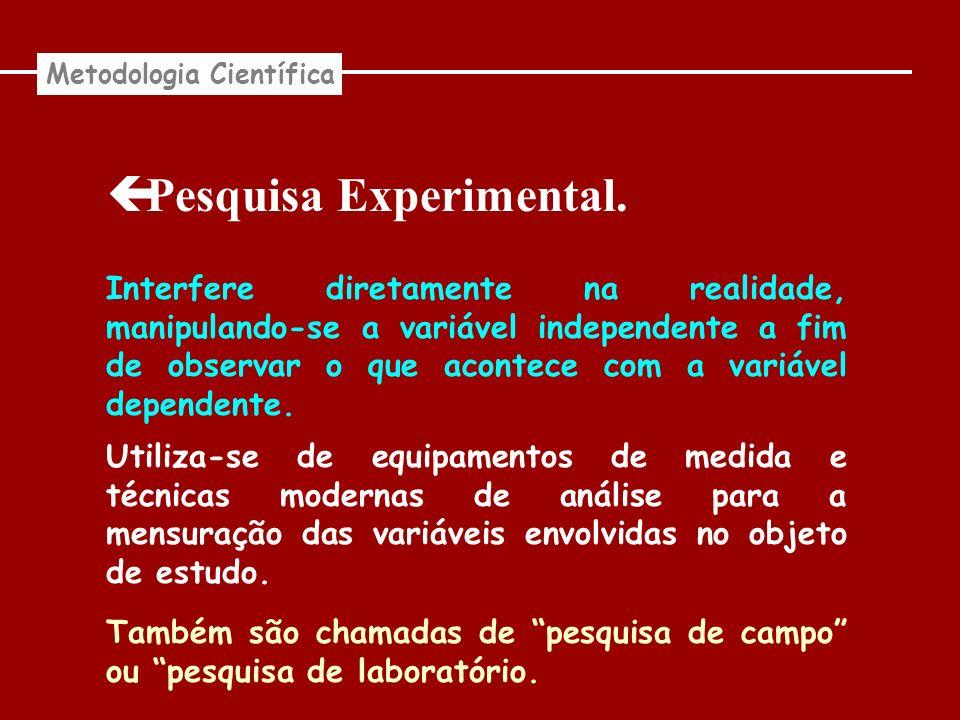 Pesquisa Experimental. Metodologia Científica Interfere diretamente na realidade, manipulando-se a variável independente a fim de observar o que acont